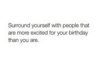 Birthday, You, and For: Surround yourself with people that  are more excited for your birthday  than you are.