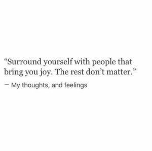 """my thoughts: """"Surround yourself with people that  bring you joy. The rest don't matter.""""  - My thoughts, and feelings"""
