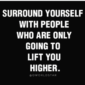 Next Level Connections... 🚀 #Mindset: SURROUND YOURSELF  WITH PEOPLE  WHO ARE ONLY  GOING TO  LIFT YOU  HIGHER.  Q WORLDSTAR Next Level Connections... 🚀 #Mindset