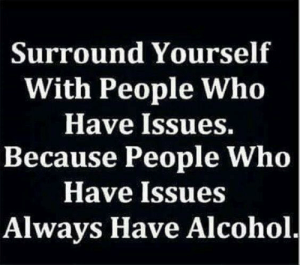 Dank, Alcohol, and 🤖: Surround Yourself  With People Who  Have Issues.  Because People Who  Have Issues  Always Have Alcohol