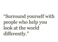 """Help, World, and Who: """"Surround yourself with  people who help yoiu  look at the world  differently."""""""