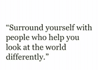 """Help, Who, and You: """"Surround yourself with  people who help you  look at the worl<d  differently."""""""