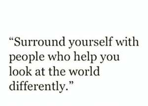 """Help, World, and Who: """"Surround yourself with  people who help you  look at the world  differently."""""""