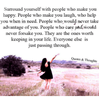 forsake: Surround yourself with people who make you  happy. People who make you laugh, who help  you when in need. People who would never take  advantage of you. People who care and would  never forsake you. They are the ones worth  keeping in your life. Everyone else is  just passing through  Quotes & Thoughts