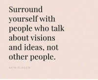 Who, Ideas, and Akin: Surround  yourself with  people who talk  about visions  and ideas, not  other people.  AKIN OLOKUN