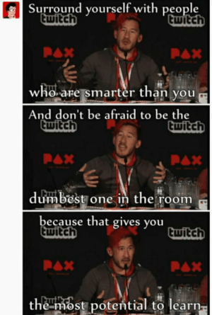 Twitch, Markiplier, and Witch: Surround yourself with people  witch  witcH  who.are smarter than you  And don't be afraid to be the  wItchh  dumbest one in the room  because that gives you  wItch  twitch  the most potential to learn Markiplier