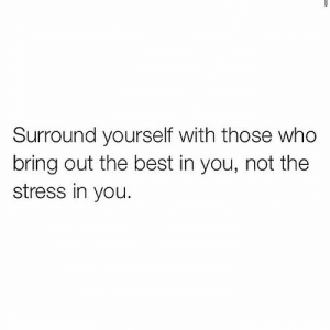 Bring Out: Surround yourself with those who  bring out the best in you, not the  stress in you.
