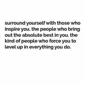👌💯: surround yourself with those who  inspire you. the people who bring  out the absolute best in you. the  kind of people who force you to  level up in everything you do. 👌💯