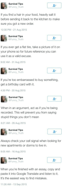 Birthday, Food, and Funny: Survival Tips  @Funny Truth  f you find a hair in your food, heavily saltit  before sending it back to the kitchen to make  sure you got a new order  12:30 PM-21 Aug 2015  Survival Tips  @Funny_Truth  If you ever get a flat tire, take a picture of it on  your phone so for future reference you can  use it as a valid excuse  9:02 AM -31 Aug 2015  Survival Tips  @Funny_Truth  If you're too embarrassed to buy something,  get a birthday card with it  4:30 PM 20 Aug 2015  Survival Tips  @Funny_Truth  When in an argument, act as if you're being  recorded. This will prevent you from saying  stupid things you don't mearn  6:21 AM - 26 Aug 2015  Survival Tips  @Funny Truth  Always check your cell signal when looking for  new apartments or dorms to live in  9:05 AM 16 Aug 2015  Survival Tips  @Funny_Truth  When you're finished with an essay, copy and  paste it into Google Translate and listen to it  It's the easiest way to find mistakes.  11:26 AM 13 Sep 2015 <p>6 Life Hacks You Need Right Now</p>