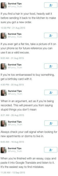 Birthday, Food, and Funny: Survival Tips  @Funny Truth  if you find a hair in your food, heavily saltit  before sending it back to the kitchen to make  sure you got a new order  12:30 PM 21 Aug 2015  Survival Tips  @Funny_Truth  If you ever get a flat tire, take a picture of it on  your phone so for future reference you can  use it as a valid excuse  9:02 AM -31 Aug 2015  Survival Tips  @Funny_Truth  If you're too embarrassed to buy something,  get a birthday card with it  4:30 PM 20 Aug 2015  Survival Tips  @Funny_ Truth  When in an argument, act as if you're being  recorded. This will prevent you from saying  stupid things you don't mearn  6:21 AM - 26 Aug 2015  Survival Tips  @Funny_Truth  Always check your cell signal when looking for  new apartments or dorms to live in  9:05 AM 16 Aug 2015  Survival Tips  @Funny_Truth  When you're finished with an essay, copy and  paste it into Google Translate and listen to it  It's the easiest way to find mistakes.  11:26 AM 13 Sep 2015 Improvise, Adapt, Overcome