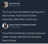 Being Alone, Fake, and Funny: Survival Tips  @Funny_Truth  Tip: If you think somebody is giving you a  fake number, read it back to them  incorrectly. See if they correct you.  Patron Saint of Hopeless Causes  @_Hate_Holly_  If you think somebody is trying to give you  a fake number, take the hint and leave  them tf alone. @soinnocentparent was voted 1 sexual meme page on instagram 😂💀🔞