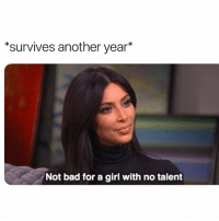 Bad, Life, and Fuck: survives another year*  Not bad for a girl with no talent Not bad for a girl who has no idea what the fuck she's doing with her life