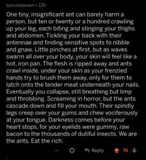 Comment found in r/ABoringDystopia: surviveseven 12h  One tiny, insignificant ant can barely harm a  person, but ten or twenty or a hundred crawling  up your leg, each biting and stinging your thighs  and abdomen. Tickling your back with their  antennae and finding sensitive spots to nibble  and gnaw. Little pinches at first, but as waves  swarm all over your body, your skin will feel like a  hot, iron pan. The flesh is ripped away and ants  crawl inside, under your skin as your frenzied  hands try to brush them away, only for them to  latch onto the tender meat underneath your nails.  Eventually you collapse, still breathing but limp  and throbbing. Screaming in horror, but the ants  cascade down and fill your mouth. Their spindly  legs creep over your gums and chew vociferously  at your tongue. Darkness comes before your  heart stops, for your eyelids were gummy, raw  bacon to the thousands of dutiful insects. We  the ants. Eat the rich.  Reply  74 Comment found in r/ABoringDystopia