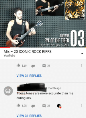 He is very accurate: SURVIVOR  EYE OF THE TIGER  Mix - 20 ICONIC ROCK RIFFS  YouTube  3.6K  31  VIEW 31 REPLIES  month ago  QAR  Those tones are more accurate than me  during sex.  1.7K  31  VIEW 31 REPLIES He is very accurate