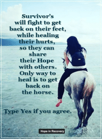 """Often we hear the quote, """"after a fall the best thing you can do is get back up in the saddle again""""  I grew up around that quote.  It takes a survivor to get back up and try again, and again as often as it takes.: Survivor's  will fight to get  back on their feet,  while healing  their hurts,  so they can  share  their Hope  with others.  Only way to  heal is to get  back on  the horse.  Type Yes if you agree.  Hope in Recovery Often we hear the quote, """"after a fall the best thing you can do is get back up in the saddle again""""  I grew up around that quote.  It takes a survivor to get back up and try again, and again as often as it takes."""