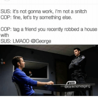 Lmfao 😅😂 🍁Follow ➡ @weedsavage 🍁 📷: @dankmemesgang: SUS: it's not gonna work, i'm not a snitch  COP: fine, let's try something else.  COP: tag a friend you recently robbed a house  with  SUS: LMAOO @George  mm  @dankmemesgang Lmfao 😅😂 🍁Follow ➡ @weedsavage 🍁 📷: @dankmemesgang