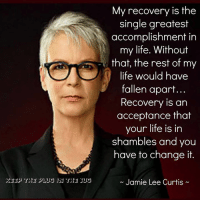 sus: SUS  My recovery is the  single greatest  accomplishment in  my life. Without  that, the rest of my  life would have  fallen apart...  Recovery is an  acceptance that  your life is in  shambles and you  have to change it.  Jamie Lee Curtis