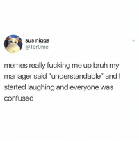 """Bruh, Confused, and Fucking: sus nigga  @TerOme  memes really fucking me up bruh my  manager said """"understandable"""" and I  started laughing and everyone was  confused Brb @ 9:35"""