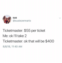 Memes, 🤖, and Ticketmaster: sus  @susiezennario  Ticketmaster: $55 per ticket  Me: ok l'll take 2  Ticketmaster: ok that will be $400  8/8/18, 11:40 AM Nobody knows why this is, we've just come to accept it