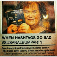 That anal bum party is sus AF! 😫 (throwback by @barrysbanterbus): SUSAN BOYLE  WHEN HASHTAGS GO BAD  #SUSAN ALBUMPARTY  Even innocent hashtags can sometimes backfire  the Susan Boyle (above album party being the latest  Excited promoters took to Twitter last week, writing That anal bum party is sus AF! 😫 (throwback by @barrysbanterbus)