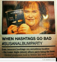 tldr: suSAN BoYLE  WHEN HASHTAGS GO BAD  #SUSANALBUMPARTY  Even innocent hashtags can sometimes backfire  the Susan Boyle (above) album party being the latest.  Excited promoters took to Twitter last week, writing.  xclusive  TLDR, DAMNLOLCOM