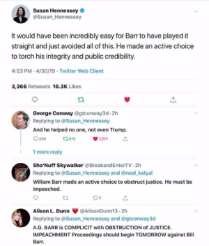 Af, Conway, and Memes: Susan Hennessey  @Susan_Hennessey  It would have been incredibly easy for Barr to have played it  straight and just avoided all of this. He made an active choice  to torch his integrity and public credibility  4:53 PM-4/30/19-Twitter Web Client  3,366 Retweets 16.3K Likes  George Conway @gtconway3d- 2h  Replying to @Susan_Hennessey  And he helped no one, not even Trump  7,217  2 815  220  1 more reply  Sho'Nuff Skywalker @BreakandEnterTV 2h  Replying to @Susan Hennessey and @neal_katyal  William Barr made an active choice to obstruct justice. He must be  impeached  Alison L. Dunn@AlisonDunn13 2h  Replying to @Susan_Hennessey and @gtconway3d  AG. BARR is COMPLICIT with OBSTRUCTION of JUSTICE.  IMPEACHMENT Proceedings should begin TOMORROW against Bill  Barr. Well this is just juicy AF isn't it? I can guarantee you that the White House has all the atmosphere of a morgue tonight and John Mitchell isn't going to be the only AG to go to prison after today.