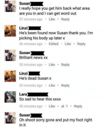 "News, Sorry, and Tumblr: Susan  I really hope you get him back what area  are you in and I can get word out  57 minutes ago Like Reply  Linzi  He's been found now Susan thank you. I'm  picking his body up later x  56 minutes ago Edited Like Reply  Susan  Brilliant news x:x  55 minutes ago Like Reply  Linzi  He's dead Susan x  53 minutes ago Like Reply  So sad to hear this xxxx  50 minutes ago . Like . 1 . Reply  Susan  Oh shoot sorry gone and put my foot right  in it <p><a href=""http://memehumor.net/post/168409464368/sort-it-out-susan"" class=""tumblr_blog"">memehumor</a>:</p>  <blockquote><p>Sort it out, Susan!</p></blockquote>"