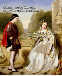 """Yeah, Classical Art, and Only One: Susan, you're the only  one who understands me  you re the OnI  Yeah but it doesn't  meankcare I think we need a """"Savage Susan"""" shirt"""