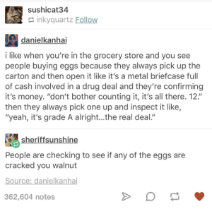 "We got the eggs, get ready for extraction.: sushicat34  inkyquartz Follow  danielkanhai  i like when you're in the grocery store and you see  people buying eggs because they always pick up the  carton and then open it like it's a metal briefcase full  of cash involved in a drug deal and they're confirming  it's money. ""don't bother counting it, it's all there. 12.""  then they always pick one up and inspect it like,  ""yeah, it's grade A alright...the real deal.""  sheriffsunshine  People are checking to see if any of the eggs are  cracked you walnut  Source: danielkanhai  362,604 notes We got the eggs, get ready for extraction."