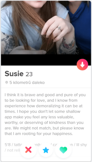 Bless your heart, Susie.: Susie 23  5 kilometrů daleko  I think it is brave and good and pure of you  to be looking for love, and I know from  experience how demoralizing it can be at  times. I hope you don't let some shallow  app make you feel any less valuable,  worthy, or deserving of kindness than you  are. We might not match, but please know  that I am rooting for your happiness.  n/lil shy  5'8/tattr  ca  rdv  /not reli Bless your heart, Susie.