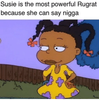 Memes, Powerful, and 🤖: Susie is the most powerful Rugrat  because she can say nigga I can't believe what @veryunhappy just posted 😱😱 @veryunhappy