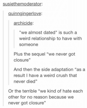 "Crush, Weird, and Never: susiethemoderator:  quinngingerlove  archicide:  ""we almost dated"" is such a  weird relationship to have with  someone  Plus the sequel ""we never got  closure""  And then the side adaptation ""as a  result I have a weird crush that  never died""  35  Or the terrible ""we kind of hate each  other for no reason because we  never got closure'""  23 The Saga:"