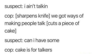 me irl by Im_Futur_AMA MORE MEMES: suspect: i ain't talkin  cop: [sharpens knife] we got ways of  making people talk [cuts a piece of  cake]  suspect: can i have some  cop: cake is for talkers me irl by Im_Futur_AMA MORE MEMES