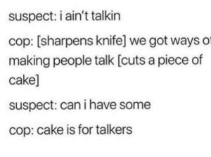I Have Some: suspect: i ain't talkin  cop: [sharpens knife] we got ways of  making people talk [cuts a piece of  cake]  suspect: can i have some  cop: cake is for talkers