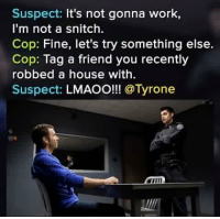 Try Something Else: Suspect: It's not gonna work,  I'm not a snitch.  Cop: Fine, let's try something else.  Cop: Tag a friend you recently  robbed a house with.  Suspect:  LMAOO!!! @Tyrone