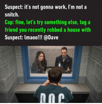 We never hear from smart criminals. Tag your Dave. Follow @9gag - - 9gag tagyourfriends dave interrogation elementary: Suspect: it's not gonna work, I'm not a  snitch.  Cop: fine, let's try something else, tag a  friend you recently robbed a house with  Suspect: lmaoo!!! @Dave We never hear from smart criminals. Tag your Dave. Follow @9gag - - 9gag tagyourfriends dave interrogation elementary