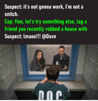melonmemes:Lmao!!!: Suspect: it's not gonna work, I'm not a  snitch.  Cop: fine, let's try something else, tag a  friend you recently robbed a house with  Suspect: lmaoo!!! @Dave melonmemes:Lmao!!!