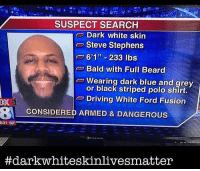 "merica: SUSPECT SEARCH  Dark white skin  Steve Stephens  o 601"" 233 lbs  Bald with Full Beard  Wearing dark blue and grey  or black striped polo shirt.  Driving White Ford Fusion  OX  BA CONSIDERED ARMED & DANGEROUS  8:31 69  #dark whiteskinlivesmatter merica"