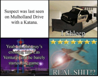 The Game, Yeah, and Drive: Suspect was last seen  on Mulholland Drive  with a Katana.  LSOPD  Yeah uh this guy's  crossih nito Las  Venturas and he barely  started the game  0  17