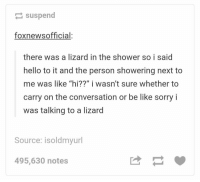 "shower talk https://t.co/UiaQUhpuPA: suspend  foxnewsofficial:  there was a lizard in the shower so i said  hello to it and the person showering next to  me was like ""hi??"" i wasn't sure whether to  carry on the conversation or be like sorry i  was talking to a lizard  me was like ""hi?7 i wasn't sure whether to  Source: isoldmyurl  495,630 notes shower talk https://t.co/UiaQUhpuPA"