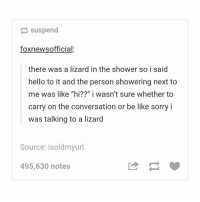"Be Like, Hello, and Memes: suspend  foxnewsofficial:  there was a lizard in the shower so i said  hello to it and the person showering next to  me was like ""hi??"" i wasn't sure whether to  carry on the conversation or be like sorry i  was talking to a lizard  Source: isoldmyurl  495,630 notes tag a friend who would talk to a lizard 😹"
