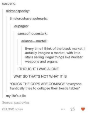 """The black market: suspend:  oldmanspooky:  timelordshavetwohearts:  leupagus:  sansaofhousestark:  arianne-martell:  Every time I think of the black market, l  actually imagine a market, with little  stalls selling illegal things like nuclear  weapons and organs.  I THOUGHT I WAS ALONE  WAIT SO THAT'S NOT WHAT IT IS  """"QUICK THE COPS ARE COMING!"""" """"everyone  frantically tries to collapse their trestle tables*  my life's a lie  Source: paatroklos  781,352 notes The black market"""