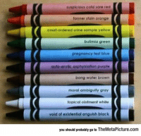 Tumblr, Black, and Blog: suspicious cold sore red  tonner stain orange  courf-ordered urine sample yellow  bulimia green  pregnancy test blue  auto-erotic asphyxiation purple  bong water brown  moral ambiguity gray  topical ointment white  void of existential anguish black  you should probably go to TheMetaPicture.com srsfunny:  Wait, When Did These Colors Get Added?