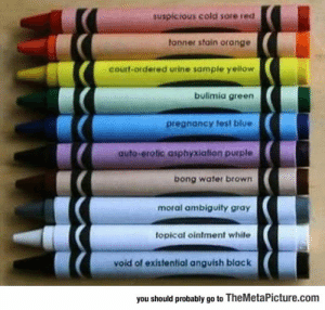 Tumblr, Black, and Blog: suspicious cold sore red  tonner stain orange  courf-ordered urine sample yellow  bulimia green  pregnancy test blue  auto-erotic asphyxiation purple  bong water brown  moral ambiguity gray  topical ointment white  void of existential anguish black  you should probably go to TheMetaPicture.com srsfunny:Wait, When Did These Colors Get Added?