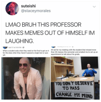 Bruh, Lmao, and Memes: suteishi  @staceymorales  LMAO BRUH THIS PROFESSOR  MAKES MEMES OUT OF HIMSELF IM  LAUGHING.  April 17 at 5:04 PM.  When a student asks what they need on the final to get an A  for the class when they haven't passed a single test or quiz  yet  All set for my meeting with the student that missed more  than 30 classes this semester and emailed me to set up an  appointment to talk about his grade.  YOU DON'T DESERVE  TO PASS  CHANGE MY MIND Is there anything Mr. Worldwide can't do