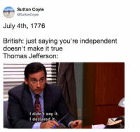 Funny, Thomas Jefferson, and True: Sutton Coyle  @SuttonCoyle  July 4th, 1776  British: just saying you're independent  doesn't make it true  Thomas Jefferson:  I didn't say it.  I deciared it I DECLARE! https://t.co/aBH2mGZsPn