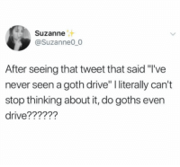 "Drive, Goths, and Never: Suzanne  @Suzanne00  After seeing that tweet that said ""I've  never seen a goth drive"" I literally can't  stop thinking about it, do goths even  drive?????1?"