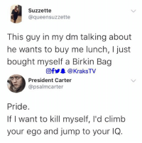Memes, Savage, and 🤖: Suzzette  @queensuzzette  This guy in my dm talking about  he wants to buy me lunch, I just  bought myself a Birkin Bag  回f步皋@ KraksTV  President Carter  @psalmcarter  Pride.  If I want to kill myself, l'd climb  your ego and jump to your IOQ 😭😂😂😂😂 Savage . . krakstv savage