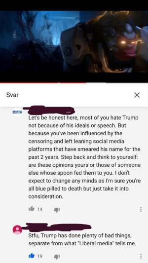 """They are everywhere. Incel language and apparently we are brainwashed.: Svar  X  Let's be honest here, most of you hate Trump  not because of his ideals or speech. But  because you've been influenced by the  censoring and left leaning social media  platforms that have smeared his name for the  past 2 years. Step back and think to yourself:  are these opinions yours or those of someone  else whose spoon fed them to you. I don't  expect to change any minds as I'm sure you're  all blue pilled to death but just take it into  consideration  14  Stfu, Trump has done plenty of bad things,  separate from what """"Liberal media"""" tells me. They are everywhere. Incel language and apparently we are brainwashed."""