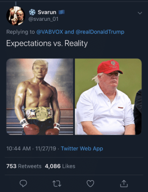 I don't know what to say anymore: Svarun  @svarun_01  Replying to @VABVOX and @real DonaldTrump  Expectations vs. Reality  10:44 AM 11/27/19 Twitter Web App  753 Retweets 4,086 Likes I don't know what to say anymore
